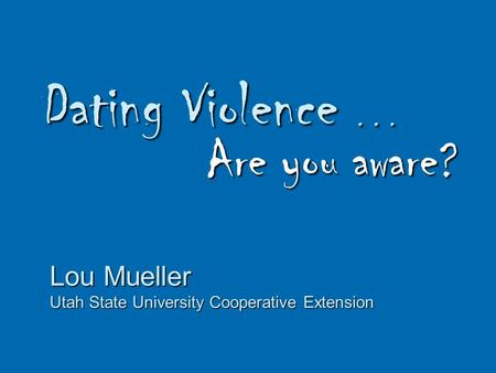 Dating Violence... Are you aware? Lou Mueller Utah State University Cooperative Extension.
