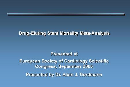 Drug-Eluting Stent Mortality Meta-Analysis Presented at European Society of Cardiology Scientific Congress, September 2006 Presented by Dr. Alain J. Nordmann.