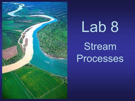Lab 8 Stream Processes. Channel Types Braided - steeper, large sediment supply Meandering - less steep, lower sediment supply.
