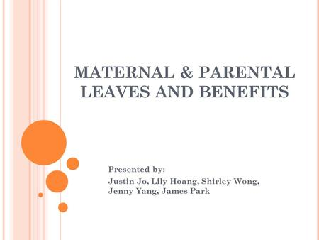 MATERNAL & PARENTAL LEAVES AND BENEFITS Presented by: Justin Jo, Lily Hoang, Shirley Wong, Jenny Yang, James Park.