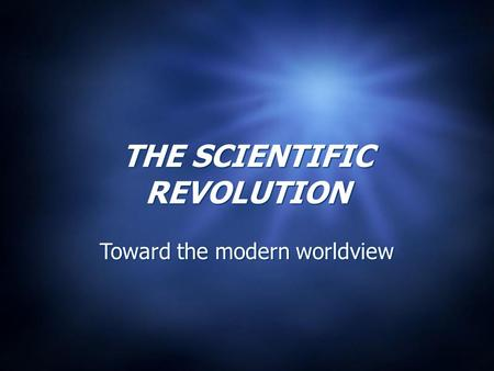 THE SCIENTIFIC REVOLUTION Toward the modern worldview.