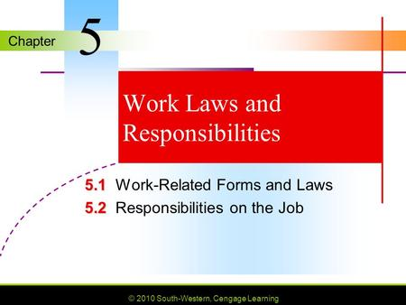 Chapter © 2010 South-Western, Cengage Learning Work Laws and Responsibilities 5.1 5.1Work-Related Forms and Laws 5.2 5.2Responsibilities on the Job 5.