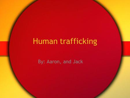 Human trafficking By: Aaron, and Jack.