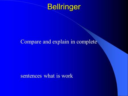 Bellringer Compare and explain in complete sentences what is work.