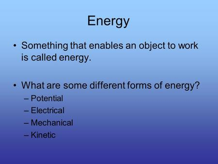 Energy Something that enables an object to work is called energy. What are some different forms of energy? –Potential –Electrical –Mechanical –Kinetic.