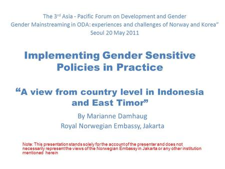 "Implementing Gender Sensitive Policies in Practice "" A view from country level in Indonesia and East Timor"" By Marianne Damhaug Royal Norwegian Embassy,"