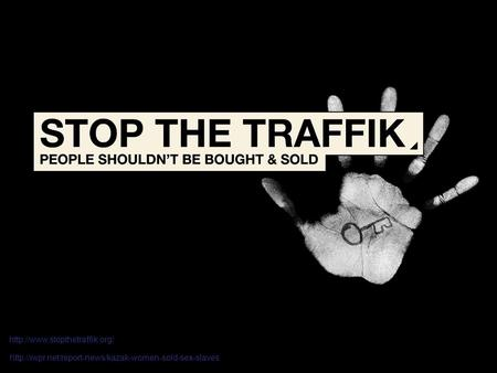 Http://www.stopthetraffik.org/ http://iwpr.net/report-news/kazak-women-sold-sex-slaves.