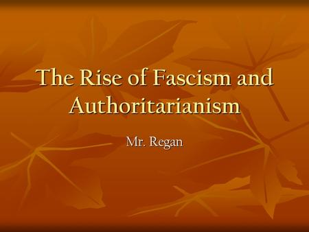 The <strong>Rise</strong> <strong>of</strong> Fascism and Authoritarianism Mr. Regan.