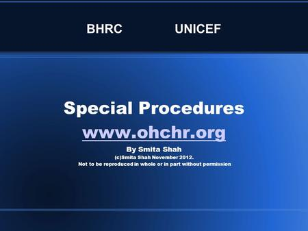 BHRCUNICEF Special Procedures www.ohchr.org By Smita Shah (c)Smita Shah November 2012. Not to be reproduced in whole or in part without permission.