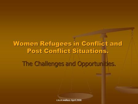 R.m.m.wallace April 2008 Women Refugees in Conflict and Post Conflict Situations. The Challenges and Opportunities.