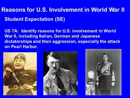 Student Expectation (SE) US 7A: Identify reasons for U.S. involvement in World War II, including Italian, German and Japanese dictatorships and their aggression,
