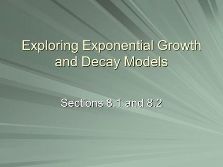 Exploring Exponential Growth and Decay Models Sections 8.1 and 8.2.