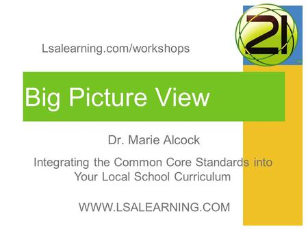 Big Picture View Dr. Marie Alcock WWW.LSALEARNING.COM Integrating the Common Core Standards into Your Local School Curriculum Lsalearning.com/workshops.