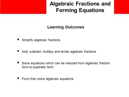 Algebraic Fractions and Forming Equations Learning Outcomes  Simplify algebraic fractions  Add, subtract, multiply and divide algebraic fractions  Solve.