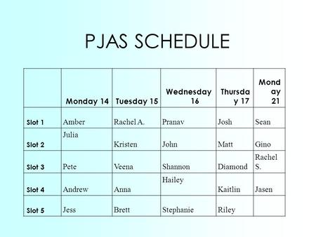 PJAS SCHEDULE Monday 14Tuesday 15 Wednesday 16 Thursda y 17 Mond ay 21 Slot 1 AmberRachel A.PranavJoshSean Slot 2 Julia KristenJohnMattGino Slot 3 PeteVeenaShannonDiamond.
