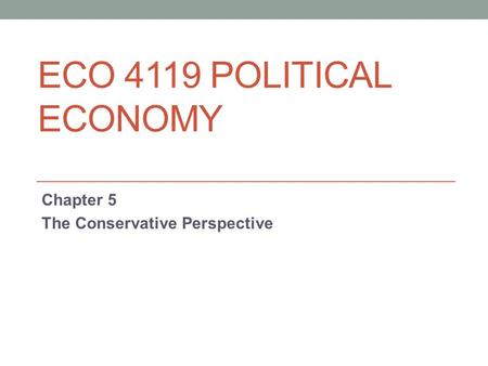 ECO 4119 POLITICAL ECONOMY Chapter 5 The <strong>Conservative</strong> Perspective.