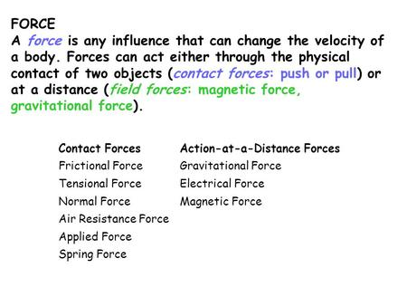 FORCE A force is any influence that can change the velocity of a body. Forces can act either through the physical contact of two objects (contact forces: