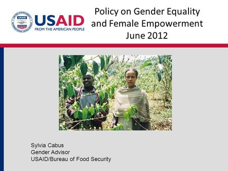 Policy on Gender Equality and Female Empowerment June 2012 Sylvia Cabus Gender Advisor USAID/Bureau of Food Security.