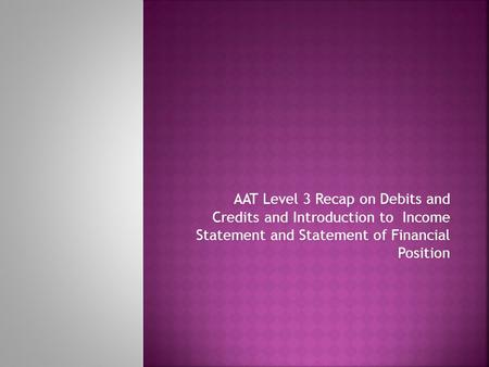 AAT Level 3 Recap on Debits and Credits and Introduction to Income Statement and Statement of Financial Position.