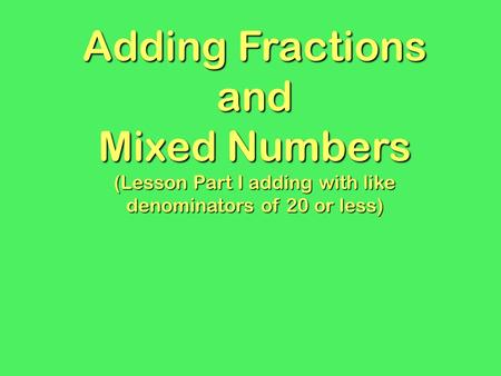 Adding Fractions and Mixed Numbers (Lesson Part I adding with like denominators of 20 or less)