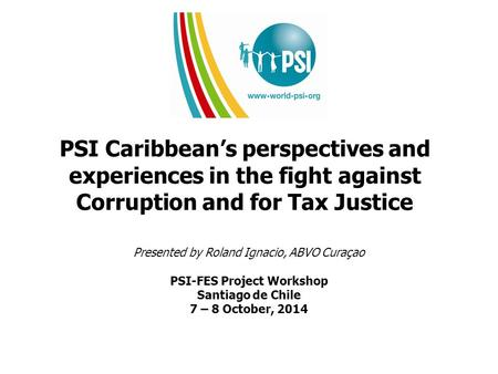 PSI Caribbean's perspectives and experiences in the fight against Corruption and for Tax Justice Presented by Roland Ignacio, ABVO Curaçao PSI-FES Project.