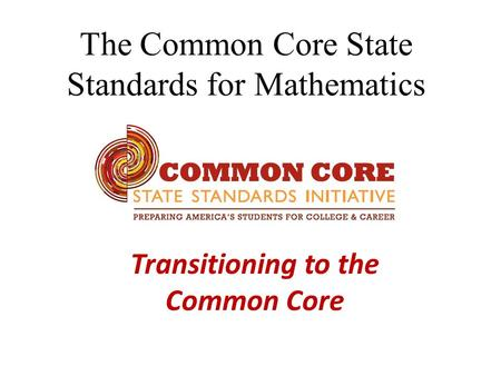 The Common Core State Standards for Mathematics Transitioning to the Common Core.