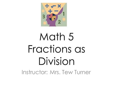 Math 5 Fractions <strong>as</strong> <strong>Division</strong> Instructor: Mrs. Tew Turner.