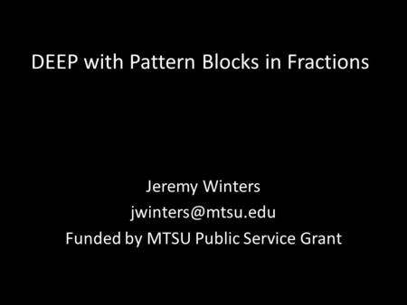 DEEP with Pattern Blocks in Fractions Jeremy Winters Funded by MTSU Public Service Grant.