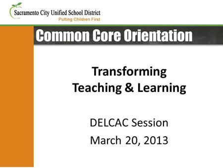 Common Core Orientation Transforming Teaching & Learning DELCAC Session March 20, 2013.
