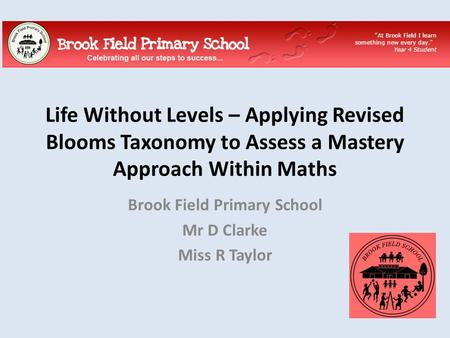 Life Without Levels – Applying Revised Blooms Taxonomy to Assess a Mastery Approach Within Maths Brook Field Primary School Mr D Clarke Miss R Taylor.