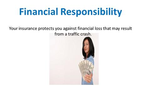 Financial Responsibility Your insurance protects you against financial loss that may result from a traffic crash.