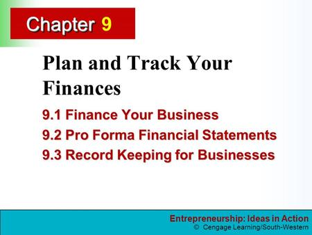 Entrepreneurship: Ideas in Action © Cengage Learning/South-Western ChapterChapter Plan and Track Your Finances 9.1 Finance Your Business 9.2 Pro Forma.