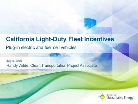 California Light-Duty Fleet Incentives Plug-in electric and fuel cell vehicles July 9, 2015 Randy Wilde, Clean Transportation Project Associate.