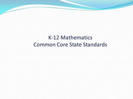 K-12 Mathematics Common Core State Standards. Take 5 minutes to read the Introduction. Popcorn out one thing that is confirmed for you.