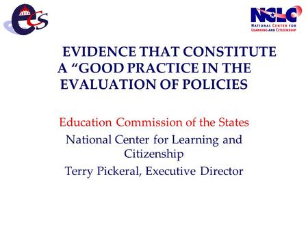 "EVIDENCE THAT CONSTITUTE A ""GOOD PRACTICE IN THE EVALUATION OF POLICIES Education Commission of the States National Center for Learning and Citizenship."
