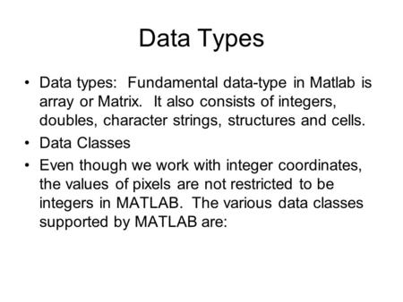 Data Types Data types: Fundamental data-type in <strong>Matlab</strong> is array or Matrix. It also consists of integers, doubles, character strings, structures and cells.