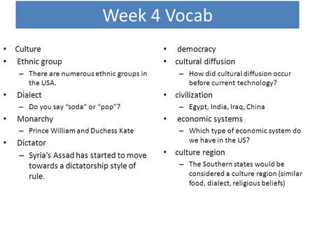 "Week 4 Vocab Culture Ethnic group – There are numerous ethnic groups in the USA. Dialect – Do you say ""soda"" or ""pop""? Monarchy – Prince William and Duchess."