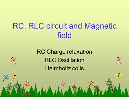 RC, RLC circuit and Magnetic field RC Charge relaxation RLC Oscillation Helmholtz coils.