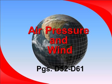 Air Pressure and Wind Pgs. D52-D61.