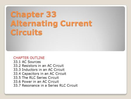 Chapter 33 Alternating Current Circuits CHAPTER OUTLINE 33.1 AC Sources 33.2 Resistors in an AC Circuit 33.3 Inductors in an AC Circuit 33.4 Capacitors.
