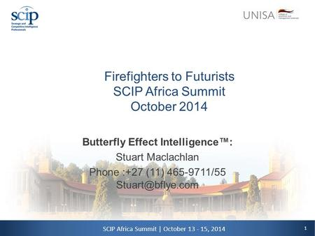 1 SCIP Africa Summit | October 13 - 15, 2014 Firefighters to Futurists SCIP Africa Summit October 2014 Butterfly Effect Intelligence™: Stuart Maclachlan.