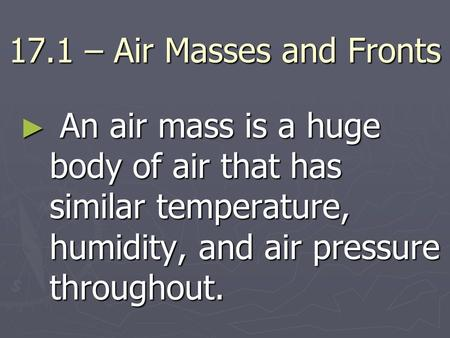 17.1 – Air Masses and Fronts An air mass is a huge body of air that has similar temperature, humidity, and air pressure throughout.