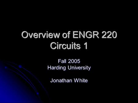 Overview of ENGR 220 Circuits 1 Fall 2005 Harding University Jonathan White.