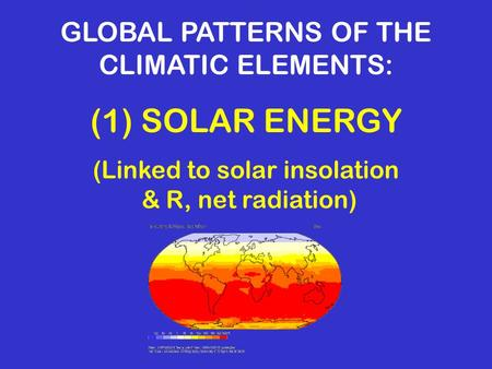 GLOBAL PATTERNS OF THE CLIMATIC ELEMENTS: (1) SOLAR ENERGY (Linked to solar insolation & R, net radiation)