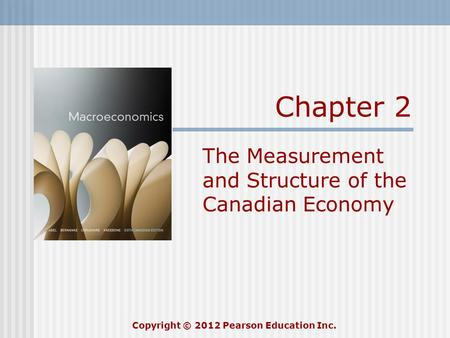 Chapter 2 The Measurement and Structure of the Canadian Economy Copyright © 2012 Pearson Education Inc.