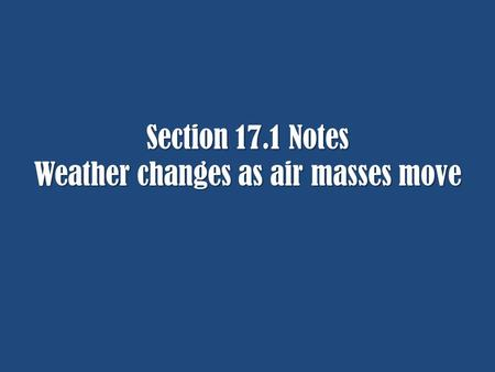 Section 17.1 Notes Weather changes as air masses move.