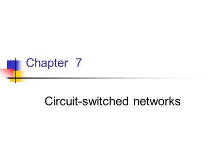Chapter 7 <strong>Circuit</strong>-switched networks. Chapter 7 <strong>Circuit</strong>-switched networks 7.1 Introduction 7.2 Transmission systems 7.3 Switching systems 7.4 Signaling.