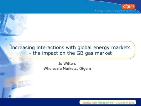 Energy Risk Management – 3 October 2006 Increasing interactions with global energy markets - the impact on the GB gas market Jo Witters Wholesale Markets,