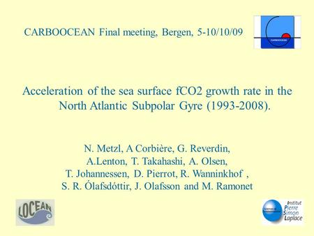 Acceleration of the sea surface fCO2 growth rate in the North Atlantic Subpolar Gyre (1993-2008). N. Metzl, A Corbière, G. Reverdin, A.Lenton, T. Takahashi,