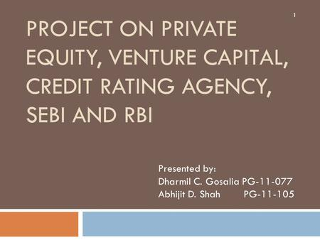 PROJECT ON PRIVATE EQUITY, VENTURE CAPITAL, CREDIT RATING AGENCY, SEBI AND RBI Presented by: Dharmil C. Gosalia PG-11-077 Abhijit D. Shah PG-11-105 1.